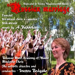 «Russian marriage» – сoncert for mixed choir a cappella, music by  А.Kisselev